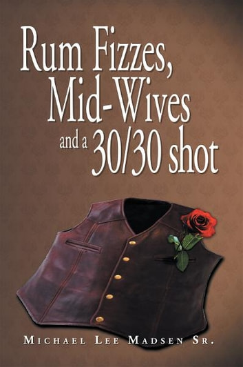 Rum Fizzes, Mid-Wives and a 30/30 shot ebook by Michael Lee Madsen Sr.