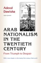 Arab Nationalism in the Twentieth Century - From Triumph to Despair ebook by Adeed Dawisha, Adeed Dawisha