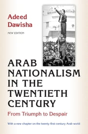 Arab Nationalism in the Twentieth Century - From Triumph to Despair ebook by Adeed Dawisha,Adeed Dawisha