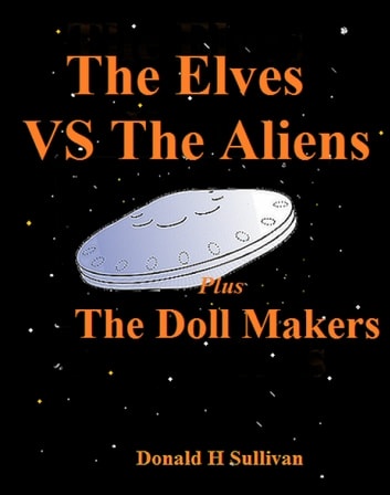 The Elves vs the Aliens Plus The Doll Makers eBook by Donald H Sullivan