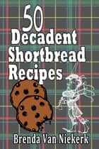 50 Decadent Shortbread Recipes ebook by Brenda Van Niekerk