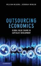 Outsourcing Economics - Global Value Chains in Capitalist Development ebook by William Milberg, Dr Deborah Winkler