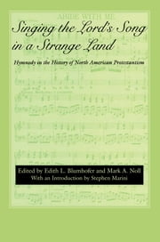Singing the Lord's Song in a Strange Land - Hymnody in the History of North American Protestantism ebook by Edith L. Blumhofer,Mark A. Noll,Daniel Ramirez,Daniel Fuller,Christopher Armstrong,Scott E. Erickson,Philip Goff,Stephen Marini,Darryl Hart,Katherine McGinn,Barbara Murison,Kay Norton,David Rempel Smucker,Stephen Marini