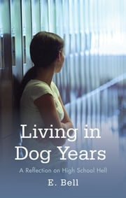 Living in Dog Years - A Reflection on High School Hell ebook by E. Bell