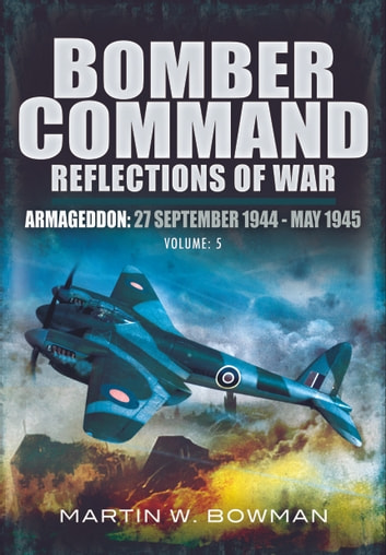 Bomber Command Reflections of War - Armageddon: September 27th 1944 - May 1945 ebook by Martin Bowman