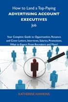 How to Land a Top-Paying Advertising account executives Job: Your Complete Guide to Opportunities, Resumes and Cover Letters, Interviews, Salaries, Promotions, What to Expect From Recruiters and More ebook by Hawkins Katherine