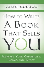 How to Write a Book That Sells You - Increase Your Credibility, Income, and Impact ebook by Robin Colucci