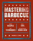 Mastering Barbecue - Tons of Recipes, Hot Tips, Neat Techniques, and Indispensable Know How [A Cookbook] ebook by Michael H. Stines