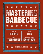 Mastering Barbecue - Tons of Recipes, Hot Tips, Neat Techniques, and Indispensable Know How ebook by Michael H. Stines