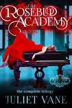 The Rosebud Academy - The Complete Trilogy eBook by Juliet Vane