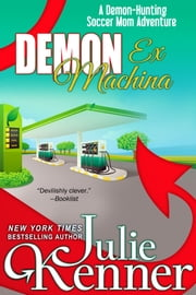 Demon Ex Machina - Tales of a Demon-Hunting Soccer Mom ebook by Julie Kenner,J. Kenner