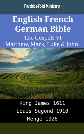 English French German Bible - The Gospels VI - Matthew, Mark, Luke & John - King James 1611 - Louis Segond 1910 - Menge 1926 ebook by TruthBeTold Ministry