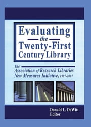 Evaluating the Twenty-First Century Library - The Association of Research Libraries New Measures Initiative, 1997-2001 ebook by Donald L. DeWitt
