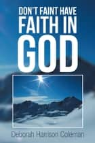 DON'T FAINT HAVE FAITH IN GOD ebook by Deborah Harrison Coleman