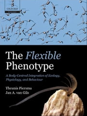 The Flexible Phenotype - A Body-Centred Integration of Ecology, Physiology, and Behaviour ebook by Theunis Piersma, Jan A. van Gils