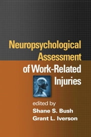 Neuropsychological Assessment of Work-Related Injuries ebook by Bush, Shane S.