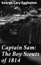 Captain Sam: The Boy Scouts of 1814 ebook by George Cary Eggleston