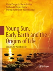 Young Sun, Early Earth and the Origins of Life - Lessons for Astrobiology ebook by Muriel Gargaud,Purificación López-García,Thierry Montmerle,Robert Pascal,Storm Dunlop,Herve Martin