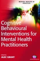 Cognitive Behavioural Interventions for Mental Health Practitioners ebook by Alec Grant