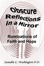 Obscure Reflections in a Mirror: Ruminations of Faith and Hope ebook by Saundra L. Washington D.D.