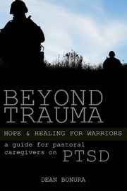Beyond Trauma: Hope and Healing for Warriors - A Guide for Pastoral Caregivers on PTSD ebook by Dean Bonura