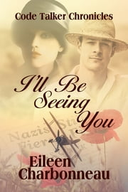 I'll Be Seeing You - Code Talker Chronicles ebook by Eileen Charbonneau