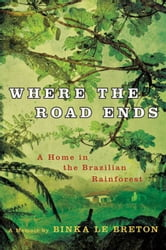 Where the Road Ends - A Home in the Brazilian Rainforest ebook by Binka Le Breton