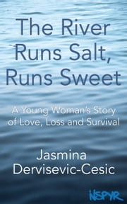 The River Runs Salt, Runs Sweet: A Young Woman's Story of Love, Loss and Survival ebook by Jasmina Dervisevic-Cesic
