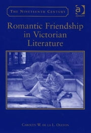 Romantic Friendship in Victorian Literature ebook by Dr Carolyn W de la L Oulton,Professor Vincent Newey,Professor Joanne Shattock