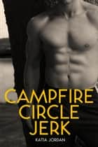 Campfire Circle Jerk ebook by Katia Jordan