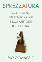 Sprezzatura - Concealing the Effort of Art from Aristotle to Duchamp ebook by Paolo D'Angelo