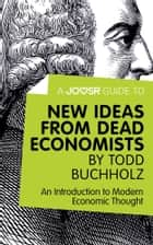 A Joosr Guide to... New Ideas from Dead Economists by Todd Buchholz: An Introduction to Modern Economic Thought ebook by Joosr