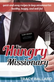 The Hungry Missionary - Quick and Easy Recipes to Keep Missionaries Healthy, Happy, and Well Fed ebook by Tracy Ballard