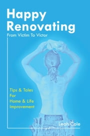 Happy Renovating: From Victim To Victor ebook by Leah Cole