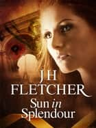 Sun in Splendour ebook by JH Fletcher