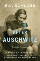 After Auschwitz - A story of heartbreak and survival by the stepsister of Anne Frank ebook by Eva Schloss