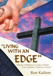 """LIVING WITH AN EDGE"" - Making a Difference in Today's World as an Authentic ""Follower of Jesus"" ebook by Ron Kallem"