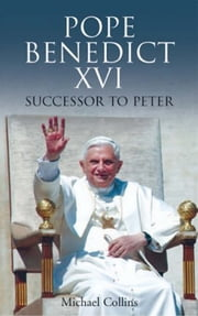 Pope Benedict XVI: Sucessor to Peter ebook by Michael  Collins
