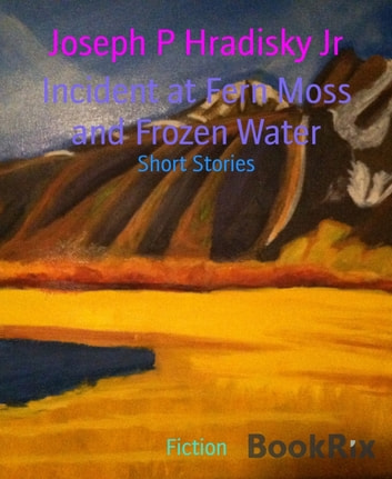 Incident at Fern Moss and Frozen Water - Short Stories ebook by Joseph P Hradisky Jr