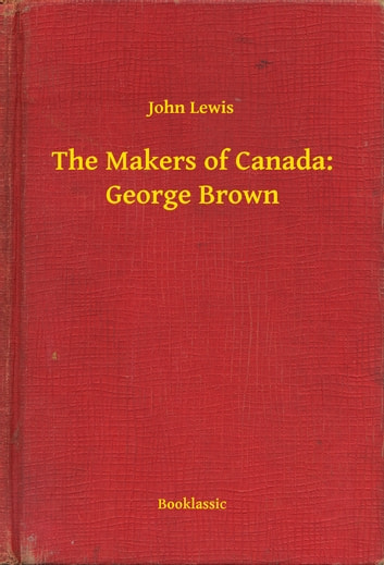 The Makers of Canada: George Brown ebook by John Lewis