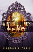 Winterbourne's Daughter ebook by Stephanie Rabig