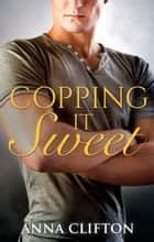 Copping It Sweet ebook by Anna Clifton