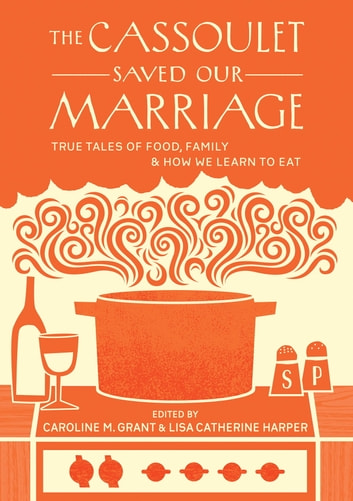 The Cassoulet Saved Our Marriage - True Tales of Food, Family, and How We Learn to Eat ebook by