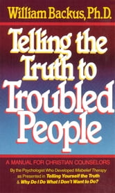 Telling the Truth to Troubled People ebook by William Backus
