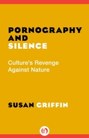 Pornography and Silence - Culture's Revenge Against Nature ebook by Susan Griffin