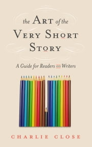 The Art of the Very Short Story - A Guide for Readers and Writers ebook by Charlie Close