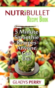 Nutribullet Recipe Book: 130+ A-Z 5 Minute Energy Smoothie Recipes Anyone Can Do! Nutribullet Natural Healing Foods + Smoothies for Runners, Healthy Breakfast Ideas, Smoothies for Diabetics AND MORE ebook by Gladys Perry