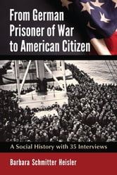 From German Prisoner of War to American Citizen - A Social History with 35 Interviews ebook by Barbara Schmitter Heisler