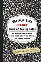 The Asperkid's (Secret) Book of Social Rules - The Handbook of Not-So-Obvious Social Guidelines for Tweens and Teens with Asperger Syndrome ebook by Brian Bojanowski, Jennifer Cook O'Toole
