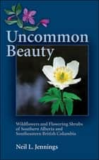 Uncommon Beauty: Wildflowers and Flowering Shrubs of Southern Alberta and Southeastern BC - Wildflowers and Flowering Shrubs of Southern Alberta and Southeastern BC ebook by Neil L. Jennings